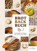 Brotbackbuch Nr. 1: Grundlagen und Rezepte für ursprüngliches Brot